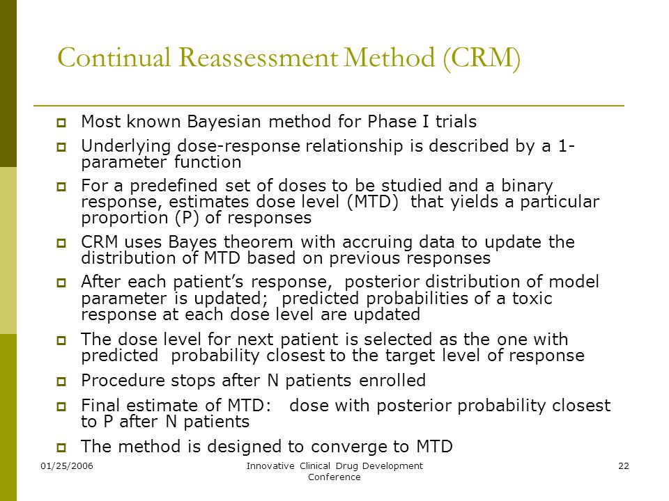 01/25/2006Innovative Clinical Drug Development Conference 22 Continual Reassessment Method (CRM)  Most known Bayesian method for Phase I trials  Und