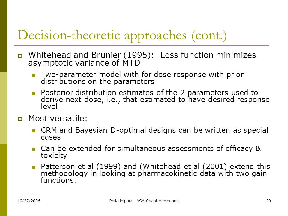 10/27/2006Philadelphia ASA Chapter Meeting29 Decision-theoretic approaches (cont.)  Whitehead and Brunier (1995): Loss function minimizes asymptotic