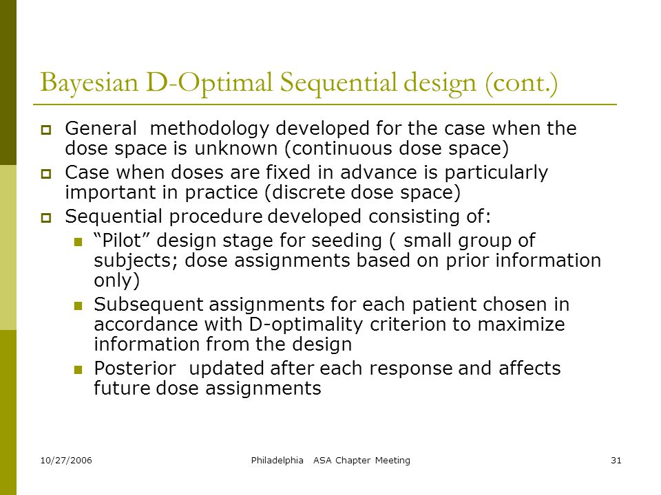 10/27/2006Philadelphia ASA Chapter Meeting31 Bayesian D-Optimal Sequential design (cont.)  General methodology developed for the case when the dose s