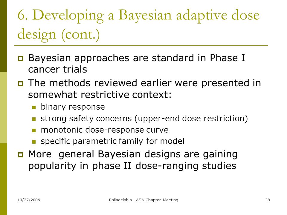 10/27/2006Philadelphia ASA Chapter Meeting38 6. Developing a Bayesian adaptive dose design (cont.)  Bayesian approaches are standard in Phase I cance