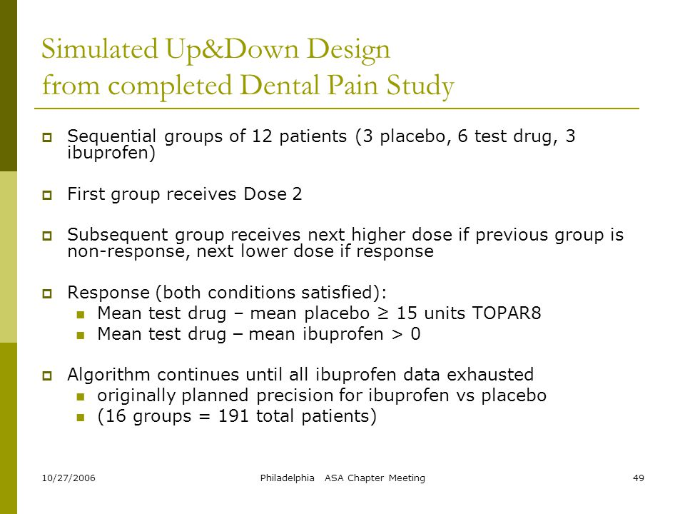 10/27/2006Philadelphia ASA Chapter Meeting49 Simulated Up&Down Design from completed Dental Pain Study  Sequential groups of 12 patients (3 placebo,