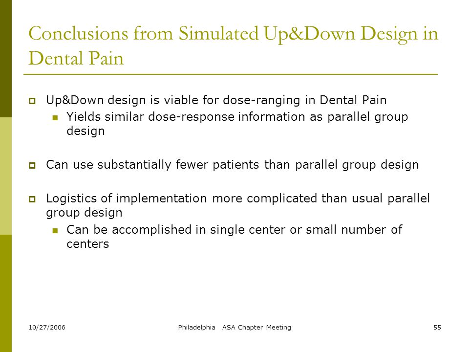 10/27/2006Philadelphia ASA Chapter Meeting55 Conclusions from Simulated Up&Down Design in Dental Pain  Up&Down design is viable for dose-ranging in D
