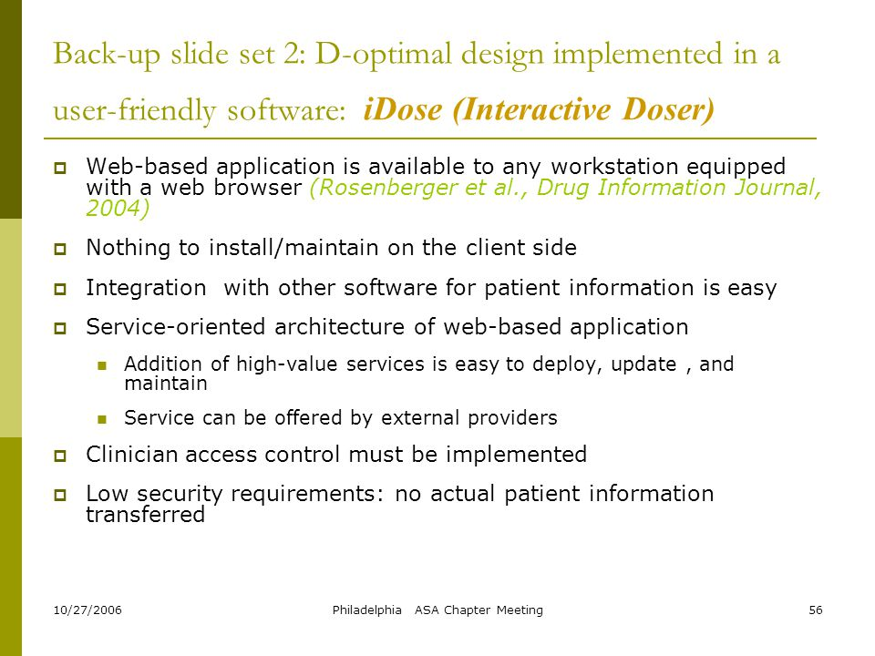 10/27/2006Philadelphia ASA Chapter Meeting56 Back-up slide set 2: D-optimal design implemented in a user-friendly software: iDose (Interactive Doser)