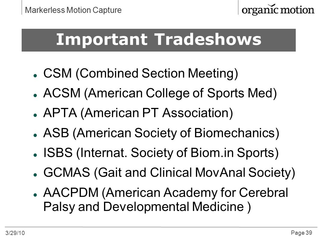 3/29/10 Page 39 Markerless Motion Capture CSM (Combined Section Meeting) ACSM (American College of Sports Med) APTA (American PT Association) ASB (American Society of Biomechanics) ISBS (Internat.