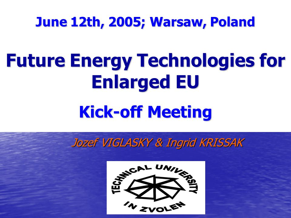 Jozef VIGLASKY & Ingrid KRISSAK June 12th, 2005; Warsaw, Poland Future Energy Technologies for Enlarged EU Kick-off Meeting