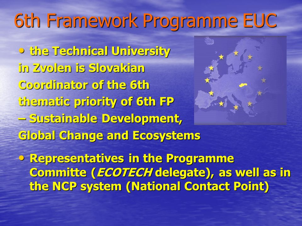 6th Framework Programme EUC the Technical University the Technical University in Zvolen is Slovakian Coordinator of the 6th thematic priority of 6th FP – Sustainable Development, Global Change and Ecosystems Representatives in the Programme Committe (ECOTECH delegate), as well as in the NCP system (National Contact Point) Representatives in the Programme Committe (ECOTECH delegate), as well as in the NCP system (National Contact Point)