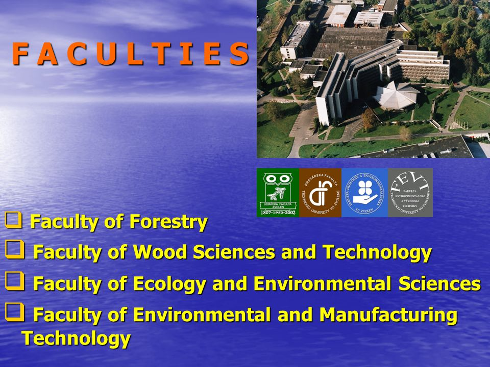 F A C U L T I E S  Faculty of Forestry  Faculty of Wood Sciences and Technology  Faculty of Ecology and Environmental Sciences  Faculty of Environmental and Manufacturing Technology