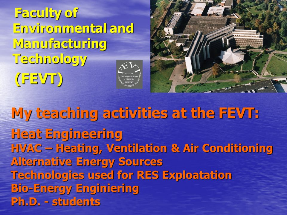 My teaching activities at the FEVT: Heat Engineering HVAC – Heating, Ventilation & Air Conditioning Alternative Energy Sources Technologies used for RES Exploatation Bio-Energy Enginiering Ph.D.
