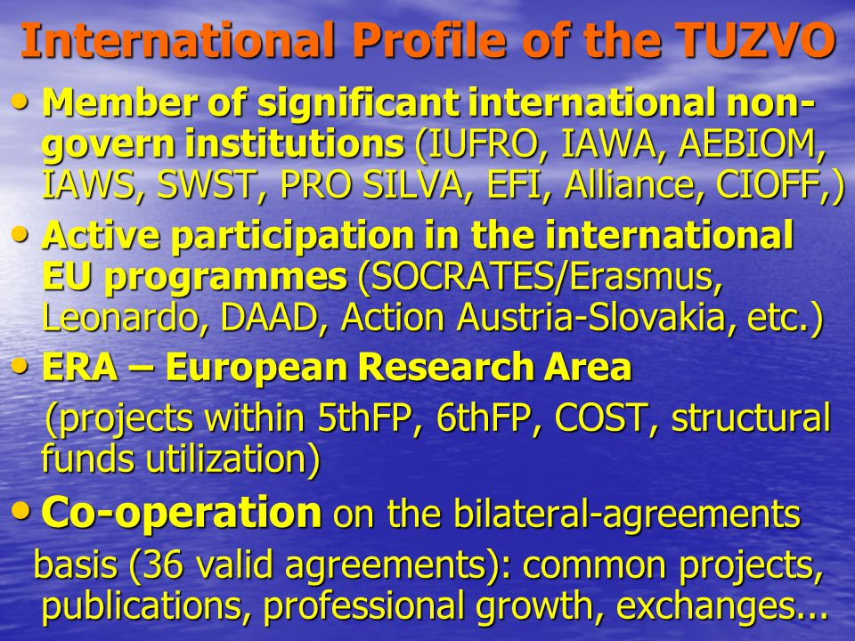 International Profile of the TUZVO Member of significant international non- govern institutions (IUFRO, IAWA, AEBIOM, IAWS, SWST, PRO SILVA, EFI, Alliance, CIOFF,) Member of significant international non- govern institutions (IUFRO, IAWA, AEBIOM, IAWS, SWST, PRO SILVA, EFI, Alliance, CIOFF,) Active participation in the international EU programmes (SOCRATES/Erasmus, Leonardo, DAAD, Action Austria-Slovakia, etc.) Active participation in the international EU programmes (SOCRATES/Erasmus, Leonardo, DAAD, Action Austria-Slovakia, etc.) ERA – European Research Area ERA – European Research Area (projects within 5thFP, 6thFP, COST, structural funds utilization) (projects within 5thFP, 6thFP, COST, structural funds utilization) Co-operation on the bilateral-agreements Co-operation on the bilateral-agreements basis (36 valid agreements): common projects, publications, professional growth, exchanges...