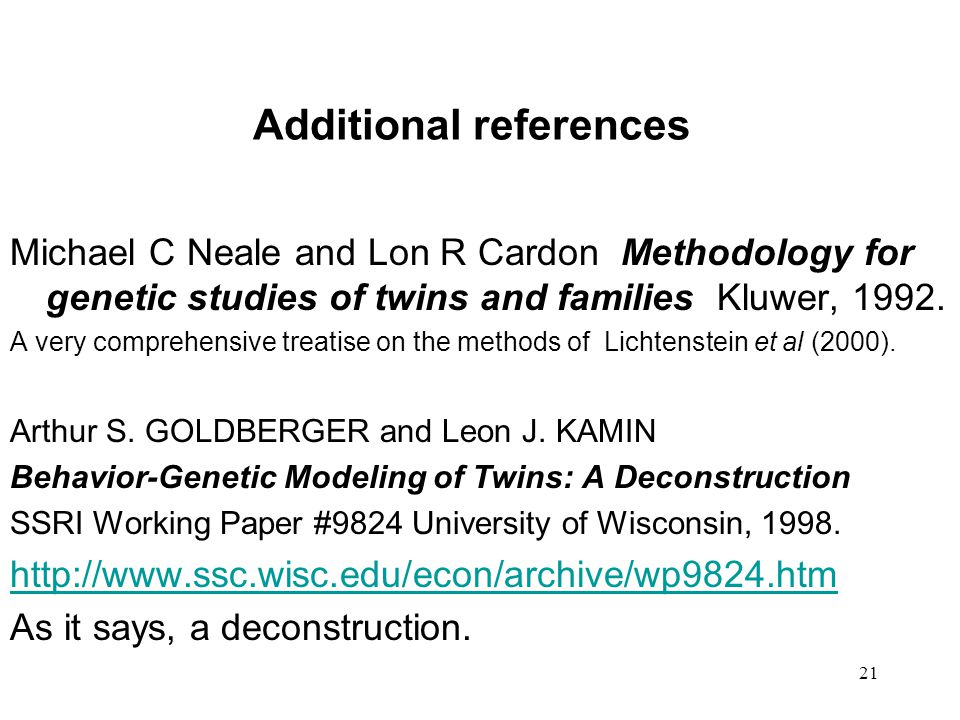 21 Additional references Michael C Neale and Lon R Cardon Methodology for genetic studies of twins and families Kluwer, 1992.