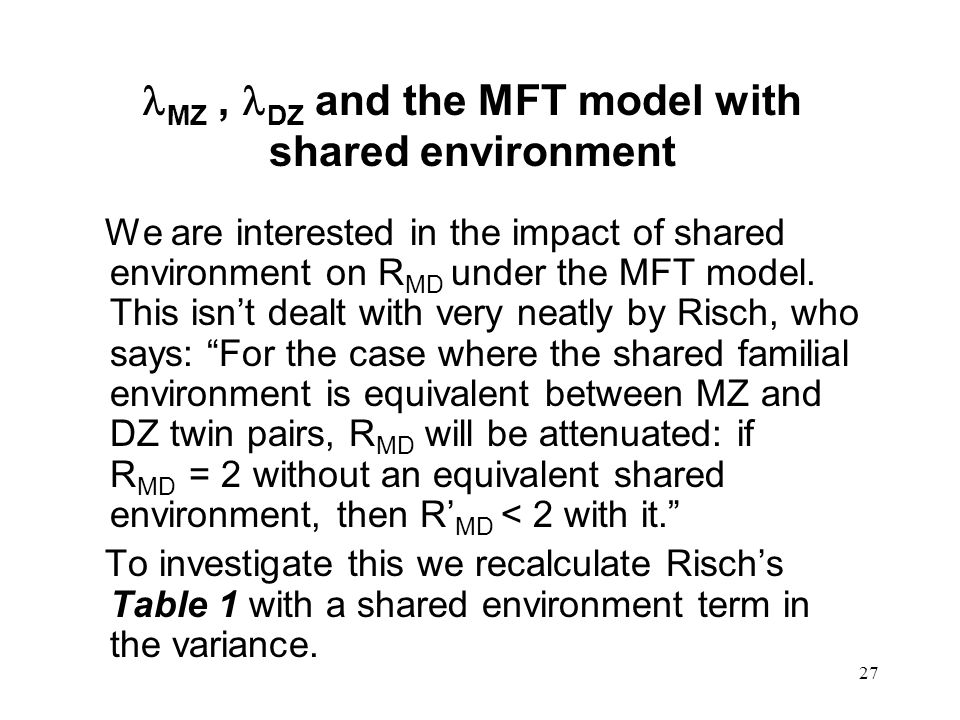 27 MZ, DZ and the MFT model with shared environment We are interested in the impact of shared environment on R MD under the MFT model.