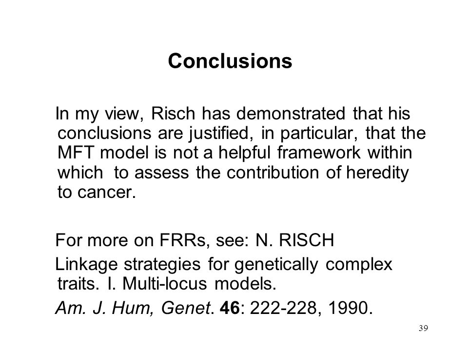 39 Conclusions In my view, Risch has demonstrated that his conclusions are justified, in particular, that the MFT model is not a helpful framework within which to assess the contribution of heredity to cancer.