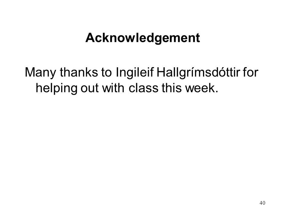 40 Acknowledgement Many thanks to Ingileif Hallgrímsdóttir for helping out with class this week.