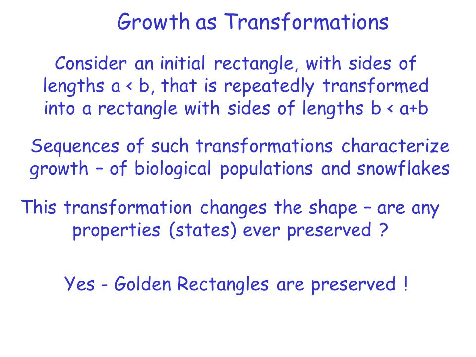 Growth as Transformations Consider an initial rectangle, with sides of lengths a < b, that is repeatedly transformed into a rectangle with sides of le