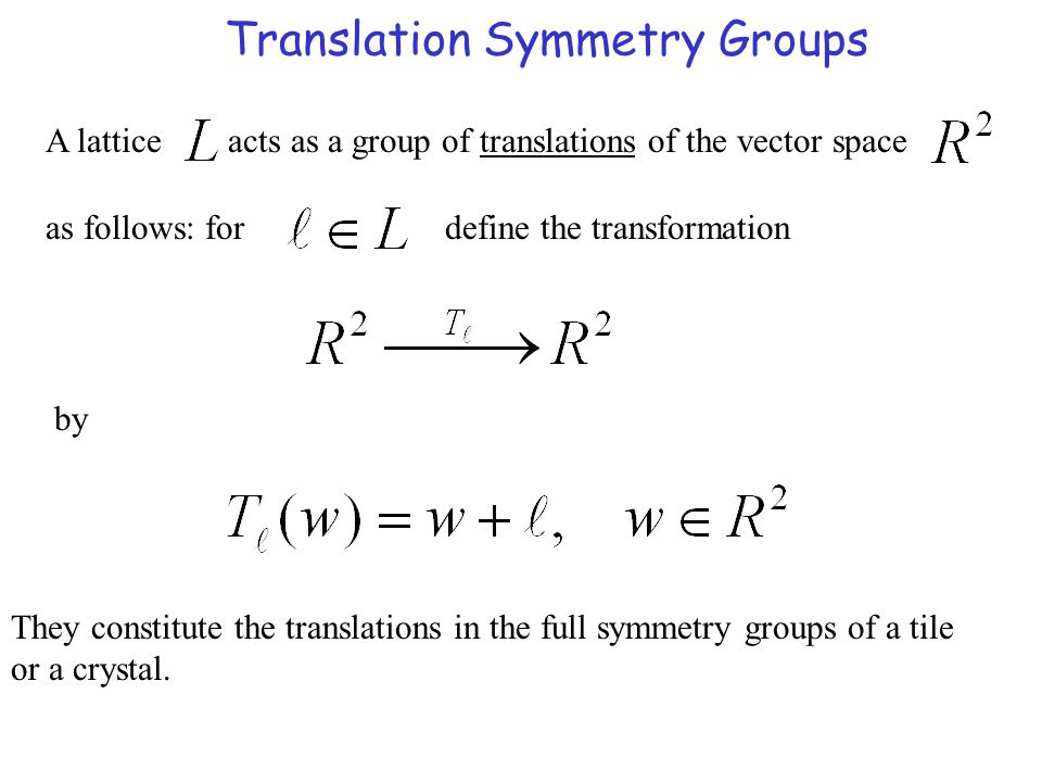Translation Symmetry Groups A latticeacts as a group of translations of the vector space as follows: fordefine the transformation by They constitute t