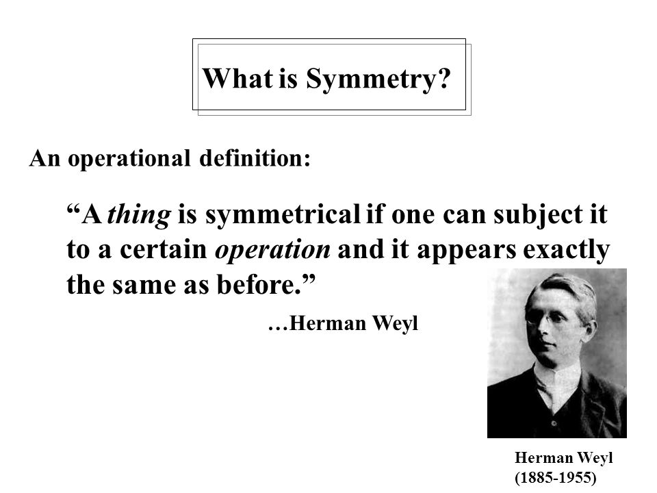 "What is Symmetry? ""A thing is symmetrical if one can subject it to a certain operation and it appears exactly the same as before."" …Herman Weyl An ope"