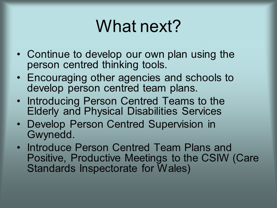 What next. Continue to develop our own plan using the person centred thinking tools.