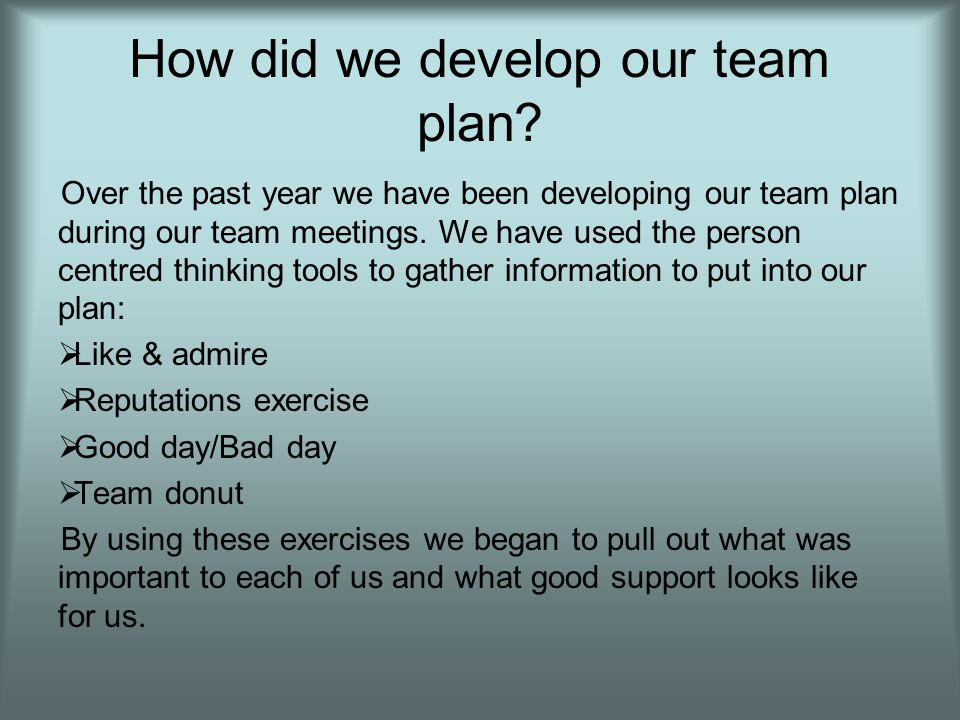 How did we develop our team plan? Over the past year we have been developing our team plan during our team meetings. We have used the person centred t