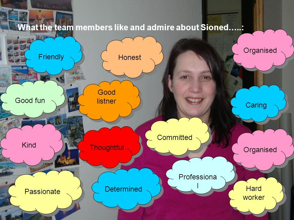 What the team members like and admire about Sioned…..: Determined Kind Thoughtful Honest Passionate Professiona l Good fun Good listner Hard worker Or