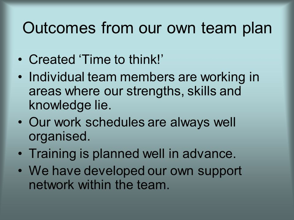Outcomes from our own team plan Created 'Time to think!' Individual team members are working in areas where our strengths, skills and knowledge lie.