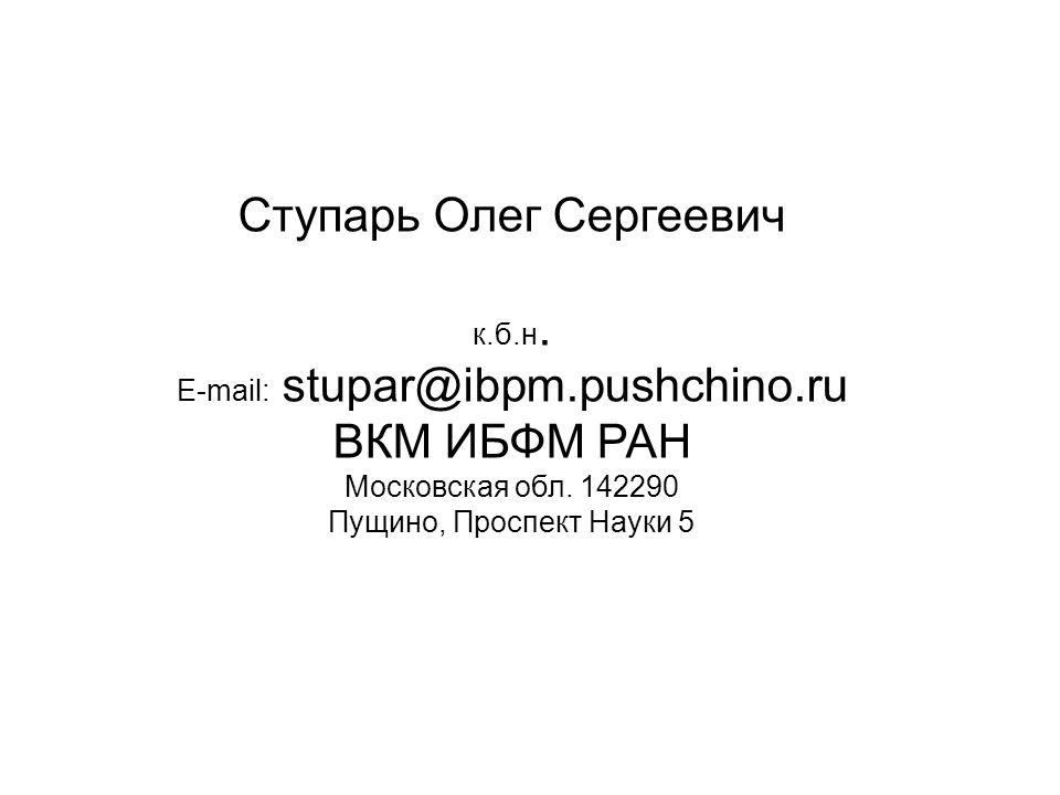 Ступарь Олег Сергеевич к.б.н. E-mail: stupar@ibpm.pushchino.ru ВКМ ИБФМ РАН Московская обл. 142290 Пущино, Проспект Науки 5