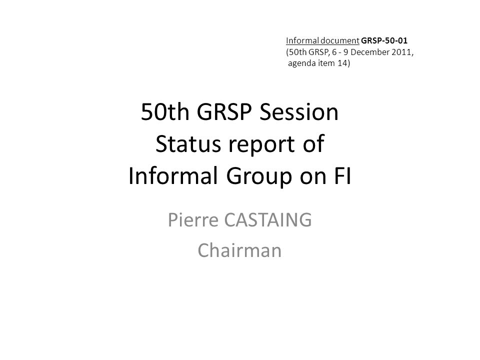 50th GRSP Session Status report of Informal Group on FI Pierre CASTAING Chairman Informal document GRSP-50-01 (50th GRSP, 6 - 9 December 2011, agenda item 14)