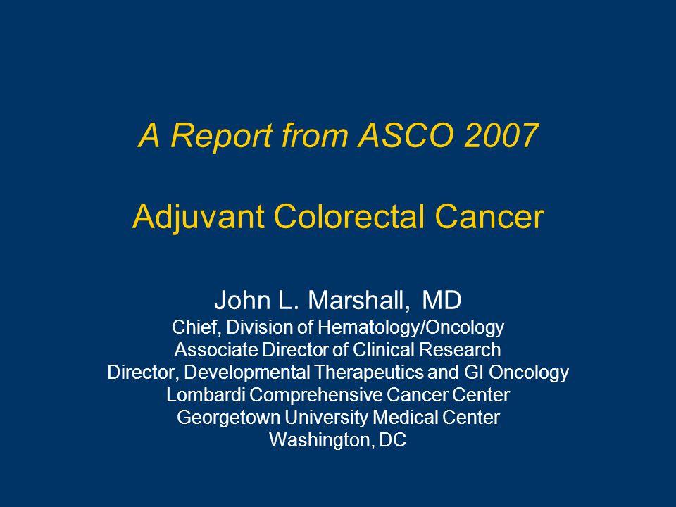 A Report from ASCO 2007 Adjuvant Colorectal Cancer John L.