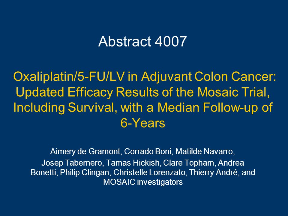 Abstract 4007 Oxaliplatin/5-FU/LV in Adjuvant Colon Cancer: Updated Efficacy Results of the Mosaic Trial, Including Survival, with a Median Follow-up of 6-Years Aimery de Gramont, Corrado Boni, Matilde Navarro, Josep Tabernero, Tamas Hickish, Clare Topham, Andrea Bonetti, Philip Clingan, Christelle Lorenzato, Thierry André, and MOSAIC investigators