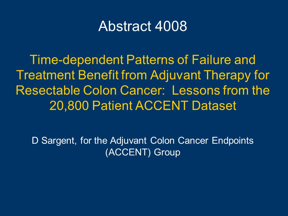 Abstract 4008 Time-dependent Patterns of Failure and Treatment Benefit from Adjuvant Therapy for Resectable Colon Cancer: Lessons from the 20,800 Patient ACCENT Dataset D Sargent, for the Adjuvant Colon Cancer Endpoints (ACCENT) Group