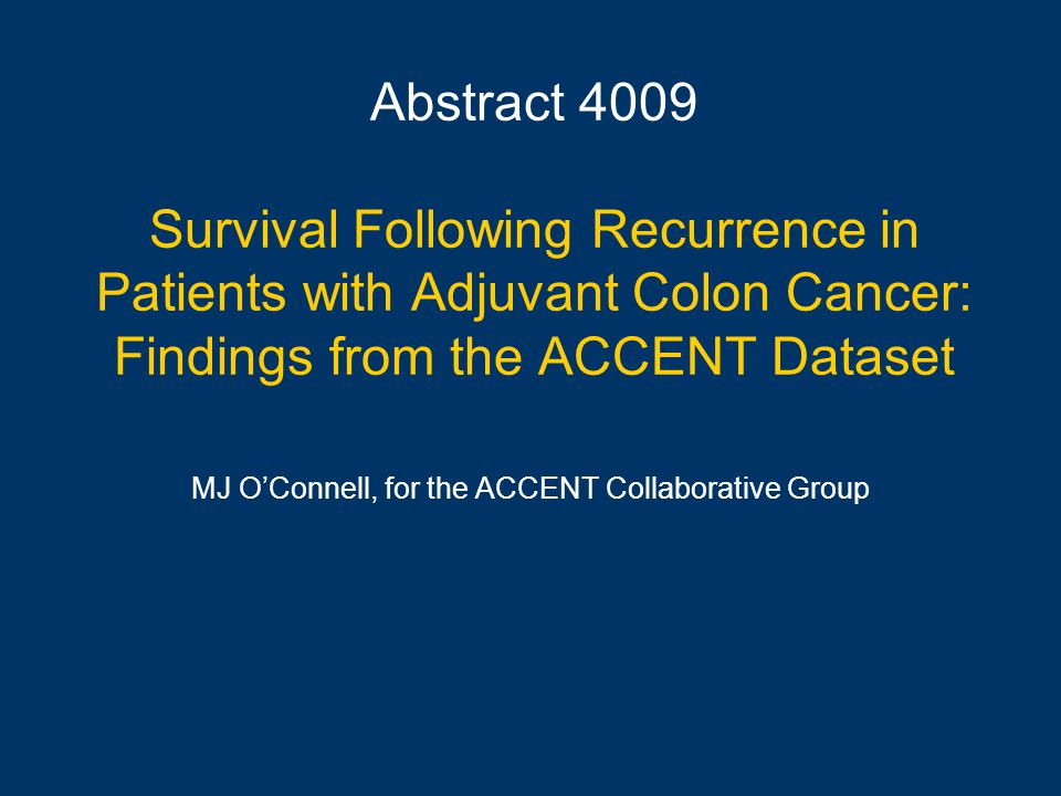 Abstract 4009 Survival Following Recurrence in Patients with Adjuvant Colon Cancer: Findings from the ACCENT Dataset MJ O'Connell, for the ACCENT Collaborative Group