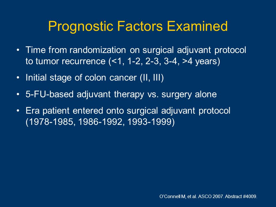 Prognostic Factors Examined Time from randomization on surgical adjuvant protocol to tumor recurrence ( 4 years) Initial stage of colon cancer (II, III) 5-FU-based adjuvant therapy vs.