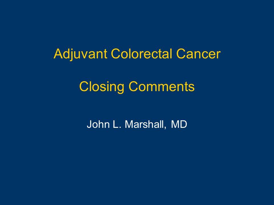 Adjuvant Colorectal Cancer Closing Comments John L. Marshall, MD