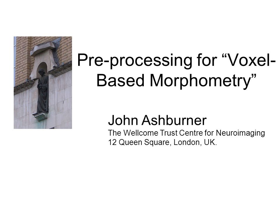 Pre-processing for Voxel- Based Morphometry John Ashburner The Wellcome Trust Centre for Neuroimaging 12 Queen Square, London, UK.