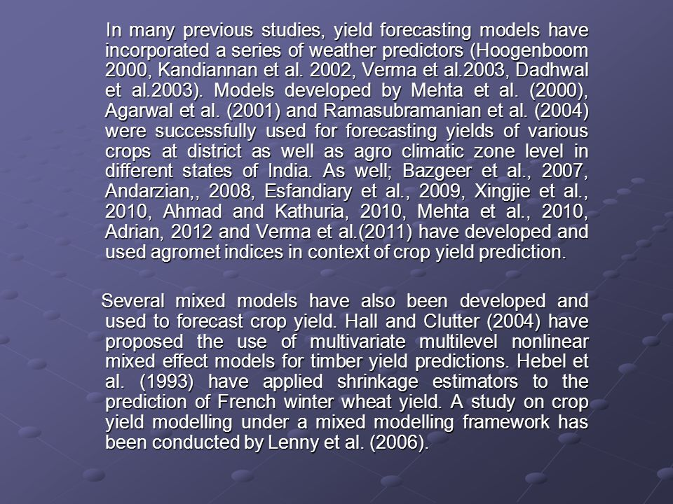 In many previous studies, yield forecasting models have incorporated a series of weather predictors (Hoogenboom 2000, Kandiannan et al. 2002, Verma et