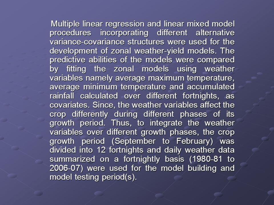 Modeling procedures Modeling procedures Multiple linear regression Multiple linear regression The multiple linear regression model was used to relate crop yield(s) to the average maximum temperature, average minimum temperature calculated for 10 fortnights covering the period October to February, and accumulated rainfall for 12 fortnights over the period September to February.In this method, a dependent (response) variable is regressed with a set of independent (explanatory) variables which may or may not be inter-related among themselves.