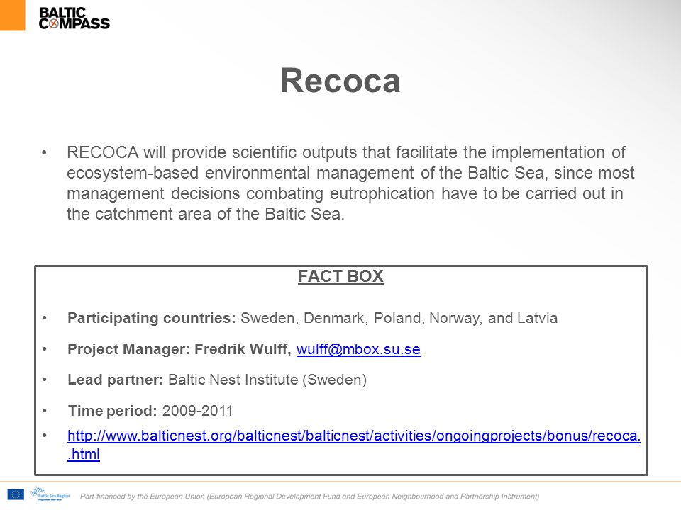 Recoca RECOCA will provide scientific outputs that facilitate the implementation of ecosystem-based environmental management of the Baltic Sea, since most management decisions combating eutrophication have to be carried out in the catchment area of the Baltic Sea.