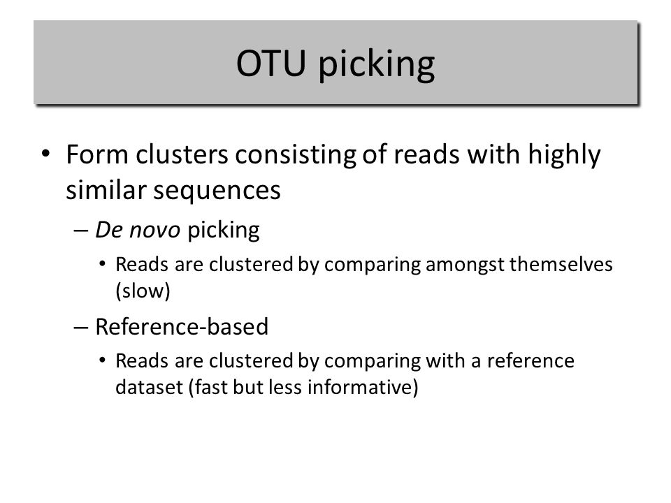 OTU picking Form clusters consisting of reads with highly similar sequences – De novo picking Reads are clustered by comparing amongst themselves (slow) – Reference-based Reads are clustered by comparing with a reference dataset (fast but less informative)
