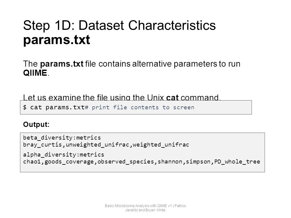 Step 1D: Dataset Characteristics params.txt The params.txt file contains alternative parameters to run QIIME. Let us examine the file using the Unix c