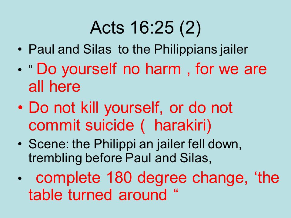 Acts 16:25 (2) Paul and Silas to the Philippians jailer Do yourself no harm, for we are all here Do not kill yourself, or do not commit suicide ( harakiri) Scene: the Philippi an jailer fell down, trembling before Paul and Silas, complete 180 degree change, 'the table turned around
