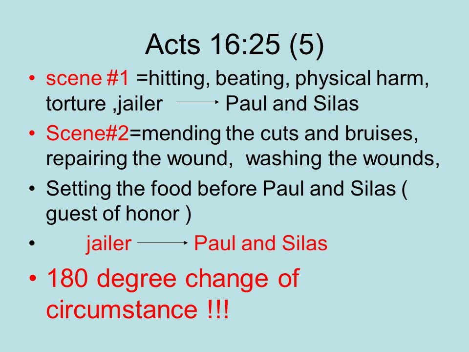 Acts 16:25 (5) scene #1 =hitting, beating, physical harm, torture,jailer Paul and Silas Scene#2=mending the cuts and bruises, repairing the wound, washing the wounds, Setting the food before Paul and Silas ( guest of honor ) jailer Paul and Silas 180 degree change of circumstance !!!