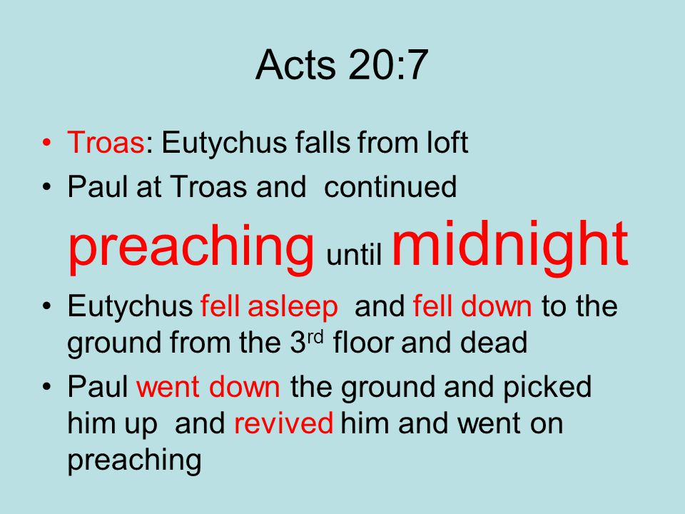 Acts 20:7 Troas: Eutychus falls from loft Paul at Troas and continued preaching until midnight Eutychus fell asleep and fell down to the ground from the 3 rd floor and dead Paul went down the ground and picked him up and revived him and went on preaching