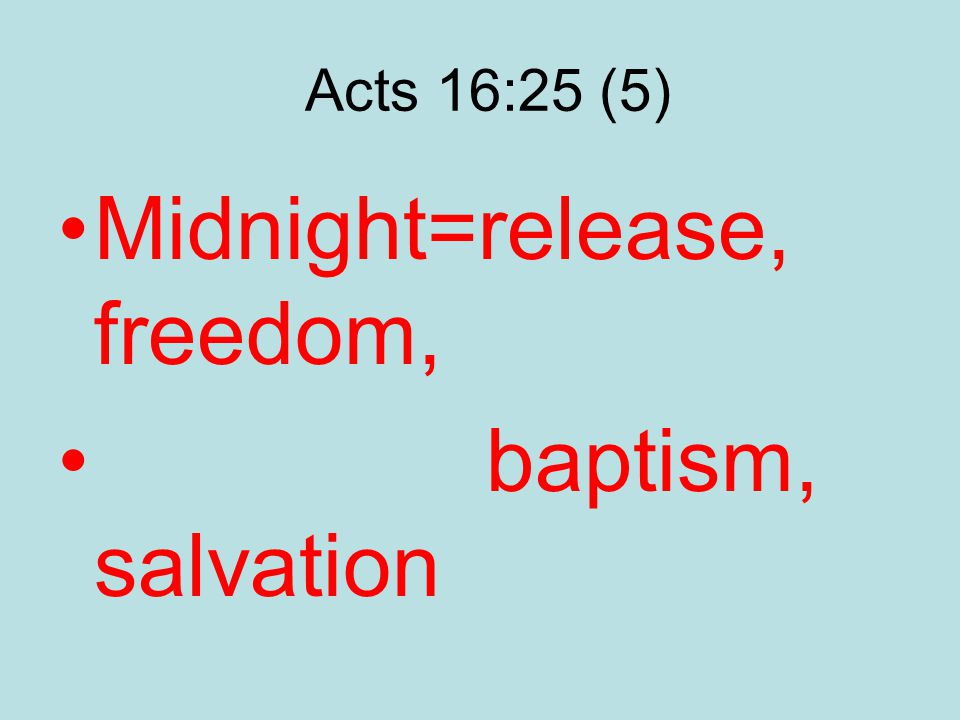 Acts 16:25 (5) Midnight=release, freedom, baptism, salvation