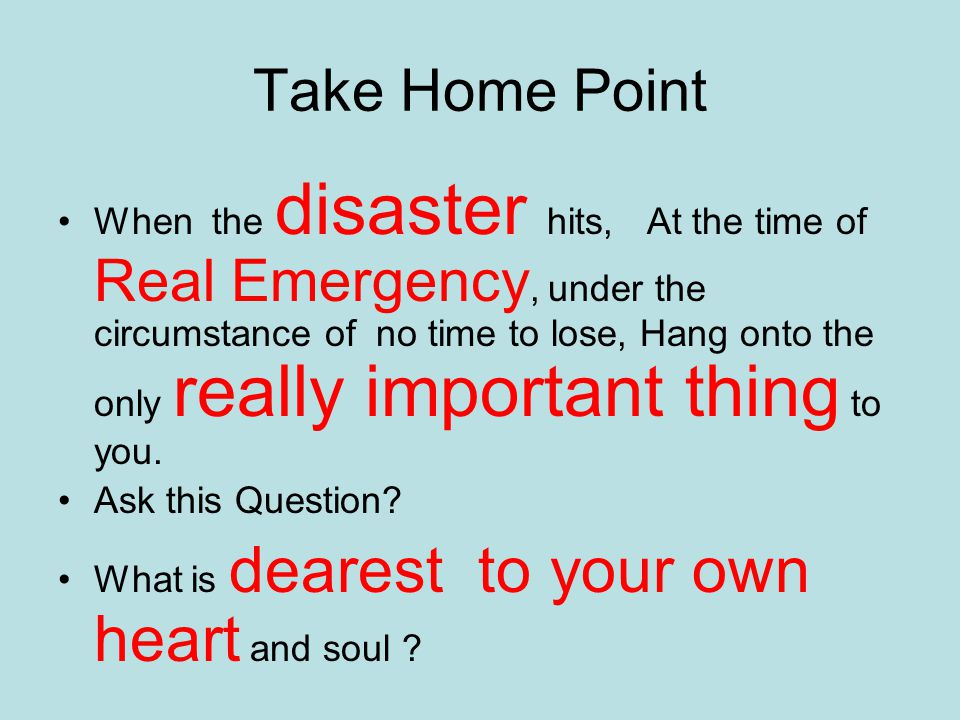 Take Home Point When the disaster hits, At the time of Real Emergency, under the circumstance of no time to lose, Hang onto the only really important thing to you.