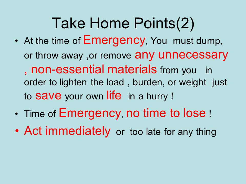 Take Home Points(2) At the time of Emergency, You must dump, or throw away,or remove any unnecessary, non-essential materials from you in order to lighten the load, burden, or weight just to save your own life in a hurry .