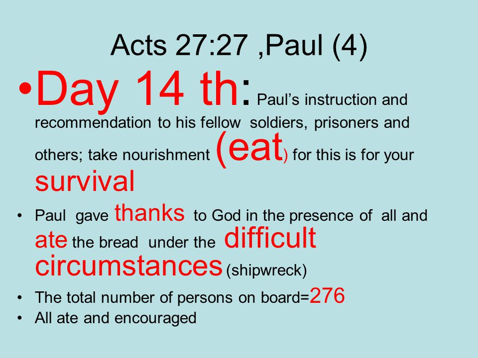 Acts 27:27,Paul (4) Day 14 th: Paul's instruction and recommendation to his fellow soldiers, prisoners and others; take nourishment (eat ) for this is for your survival Paul gave thanks to God in the presence of all and ate the bread under the difficult circumstances (shipwreck) The total number of persons on board= 276 All ate and encouraged