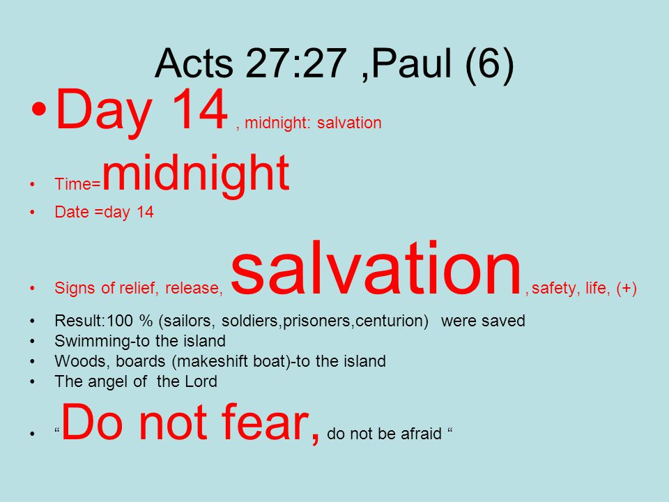 Acts 27:27,Paul (6) Day 14, midnight: salvation Time= midnight Date =day 14 Signs of relief, release, salvation, safety, life, (+) Result:100 % (sailors, soldiers,prisoners,centurion) were saved Swimming-to the island Woods, boards (makeshift boat)-to the island The angel of the Lord Do not fear, do not be afraid