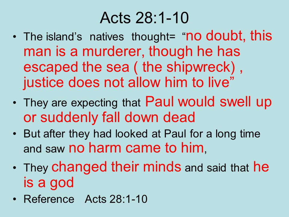 Acts 28:1-10 The island's natives thought= no doubt, this man is a murderer, though he has escaped the sea ( the shipwreck), justice does not allow him to live They are expecting that Paul would swell up or suddenly fall down dead But after they had looked at Paul for a long time and saw no harm came to him, They changed their minds and said that he is a god Reference Acts 28:1-10