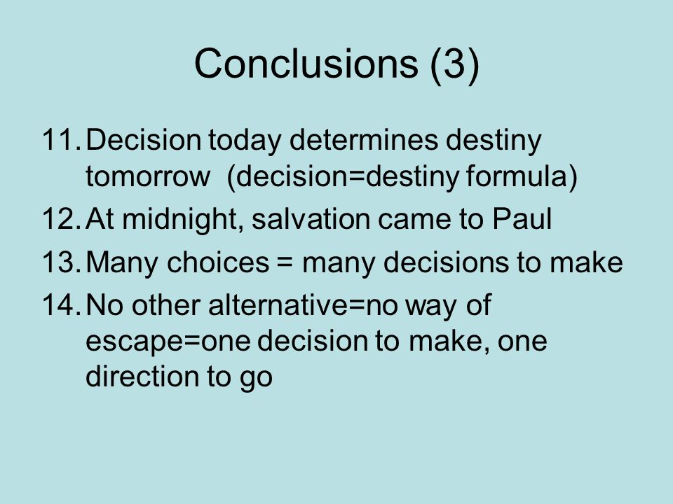 Conclusions (3) 11.Decision today determines destiny tomorrow (decision=destiny formula) 12.At midnight, salvation came to Paul 13.Many choices = many decisions to make 14.No other alternative=no way of escape=one decision to make, one direction to go