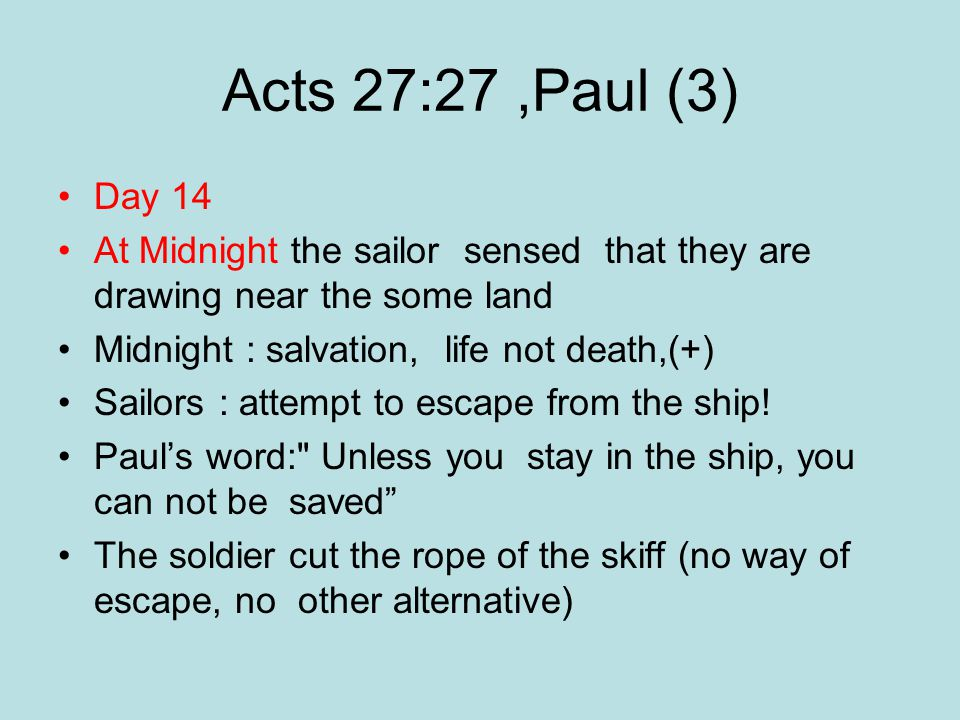 Acts 27:27,Paul (3) Day 14 At Midnight the sailor sensed that they are drawing near the some land Midnight : salvation, life not death,(+) Sailors : attempt to escape from the ship.