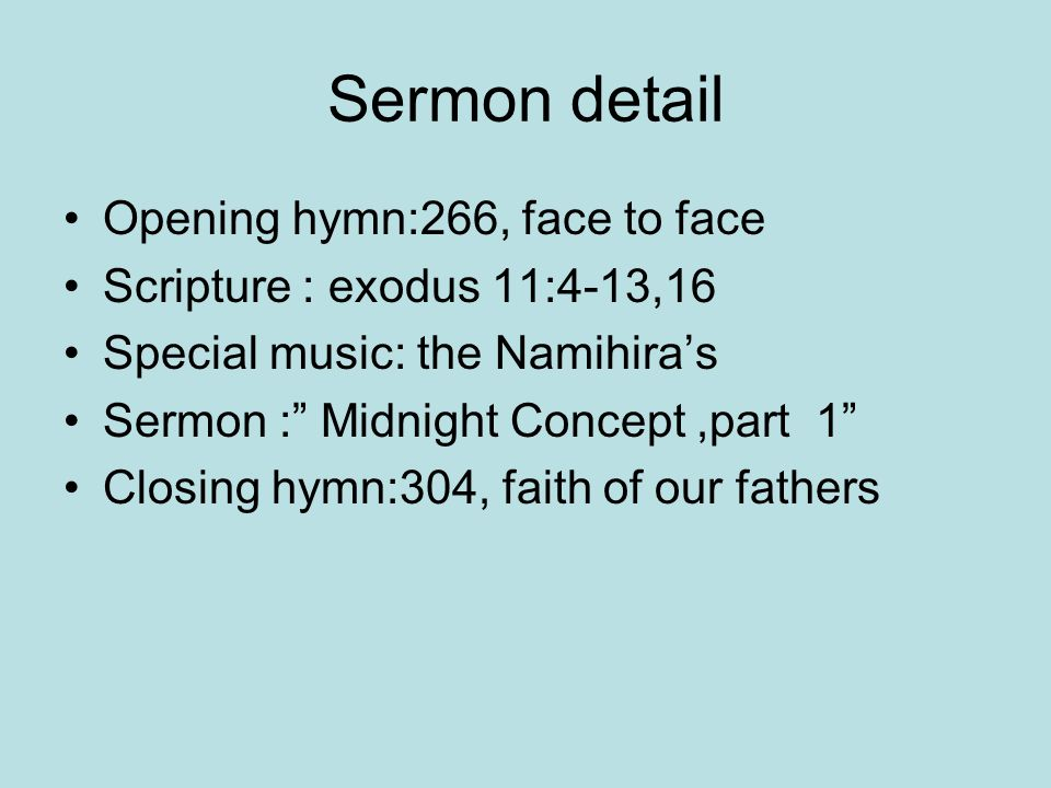 Sermon detail Opening hymn:266, face to face Scripture : exodus 11:4-13,16 Special music: the Namihira's Sermon : Midnight Concept,part 1 Closing hymn:304, faith of our fathers